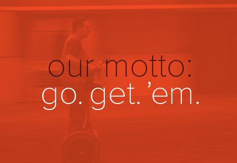 our motto: go. get. 'em.